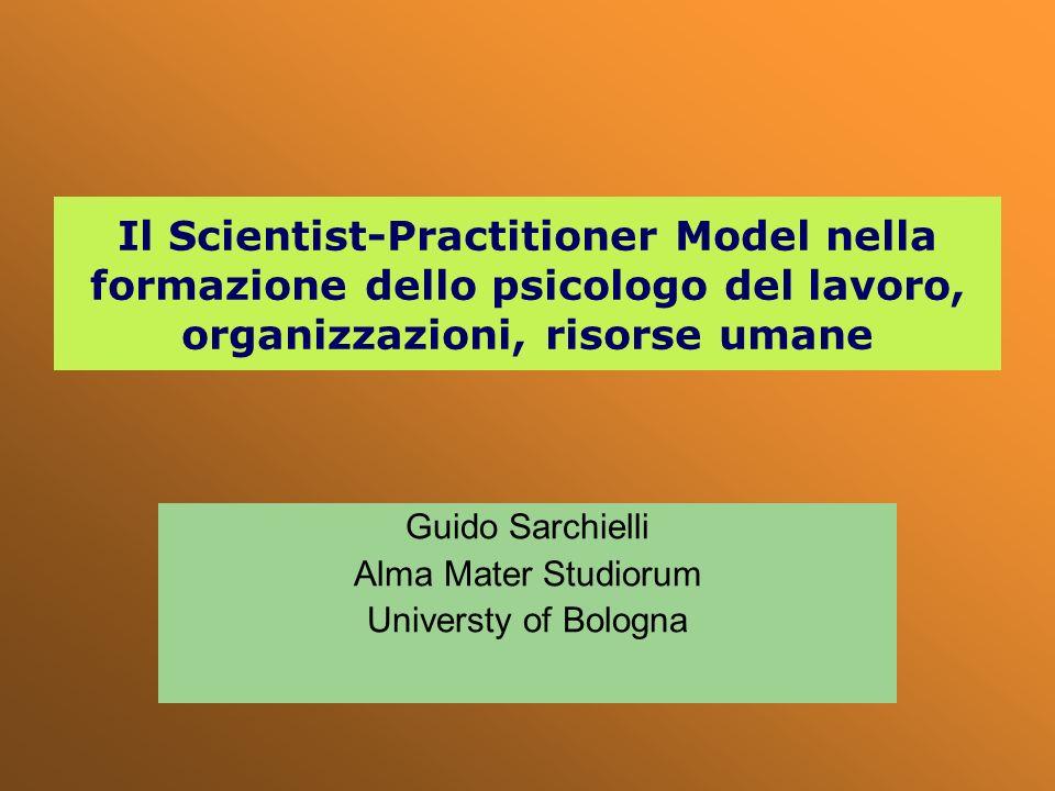Il Scientist-Practitioner Model nella formazione dello psicologo del lavoro, organizzazioni, risorse umane Guido Sarchielli Alma Mater Studiorum Unive