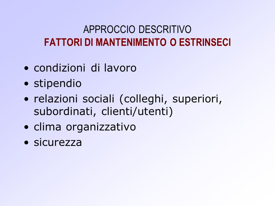 APPROCCIO DESCRITIVO FATTORI DI MANTENIMENTO O ESTRINSECI condizioni di lavoro stipendio relazioni sociali (colleghi, superiori, subordinati, clienti/