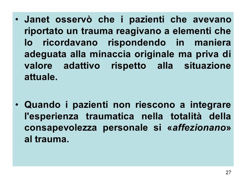 27 Janet osservò che i pazienti che avevano riportato un trauma reagivano a elementi che lo ricordavano rispondendo in maniera adeguata alla minaccia originale ma priva di valore adattivo rispetto alla situazione attuale.