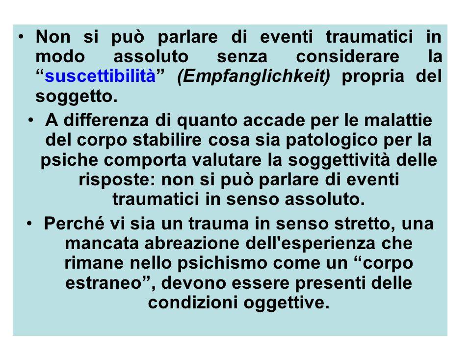 37 Non si può parlare di eventi traumatici in modo assoluto senza considerare lasuscettibilità (Empfanglichkeit) propria del soggetto.
