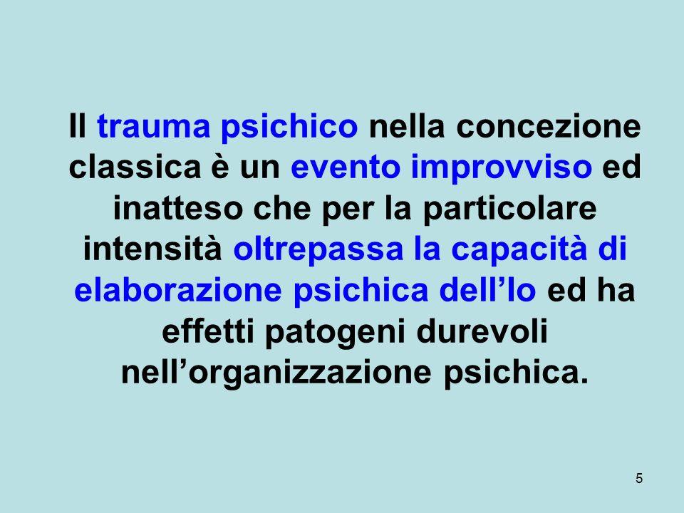 5 Il trauma psichico nella concezione classica è un evento improvviso ed inatteso che per la particolare intensità oltrepassa la capacità di elaborazione psichica dellIo ed ha effetti patogeni durevoli nellorganizzazione psichica.