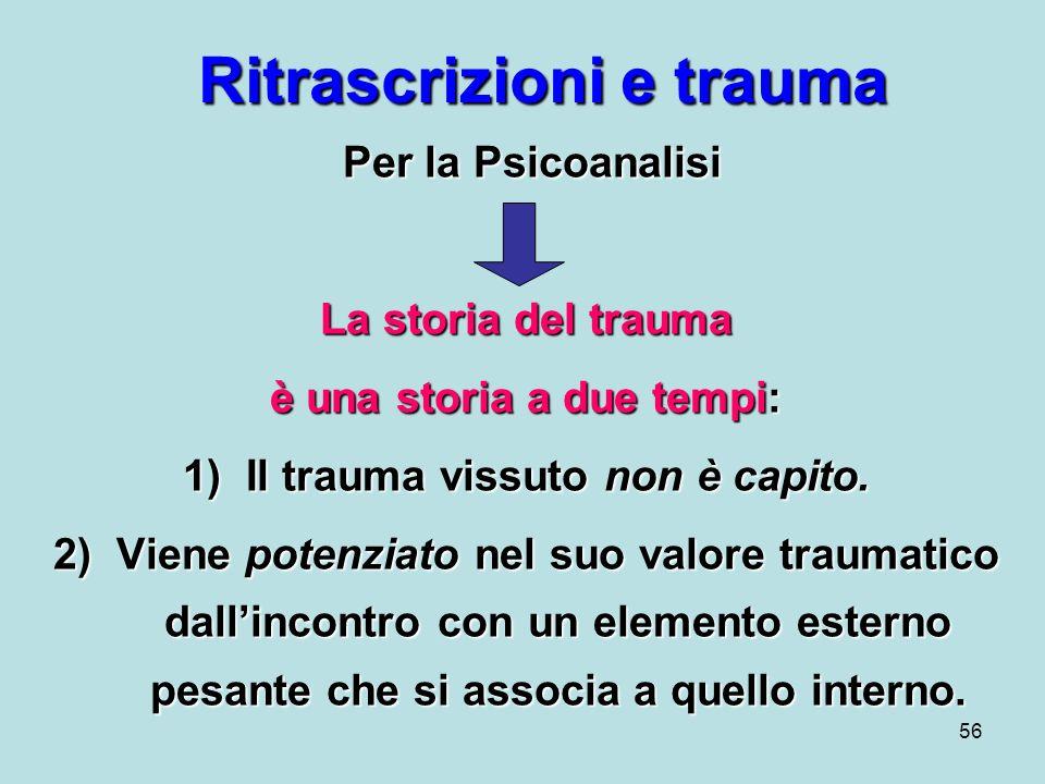 56 Ritrascrizioni e trauma Per la Psicoanalisi Per la Psicoanalisi La storia del trauma è una storia a due tempi: 1)Il trauma vissuto non è capito.