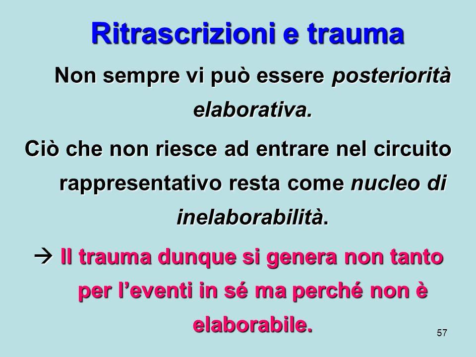 57 Ritrascrizioni e trauma Non sempre vi può essere posteriorità elaborativa.