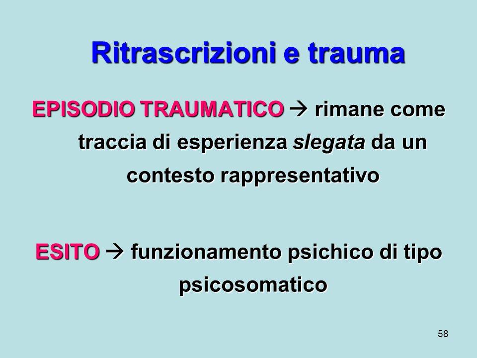 58 Ritrascrizioni e trauma EPISODIO TRAUMATICO rimane come traccia di esperienza slegata da un contesto rappresentativo ESITO funzionamento psichico di tipo psicosomatico