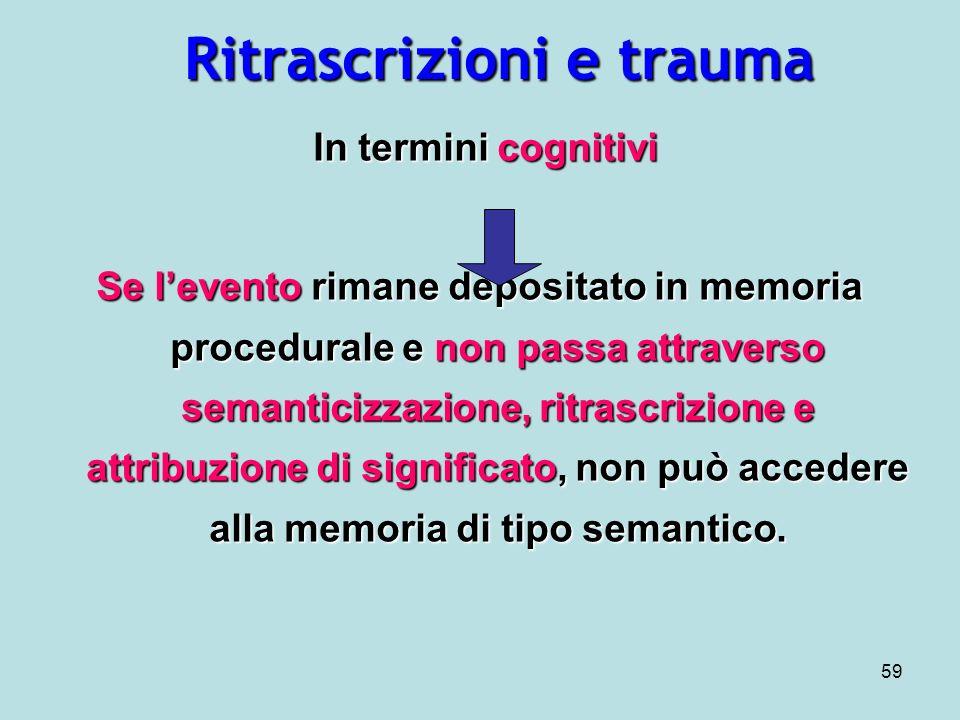 59 Ritrascrizioni e trauma In termini cognitivi In termini cognitivi Se levento rimane depositato in memoria procedurale e non passa attraverso semanticizzazione, ritrascrizione e attribuzione di significato, non può accedere alla memoria di tipo semantico.