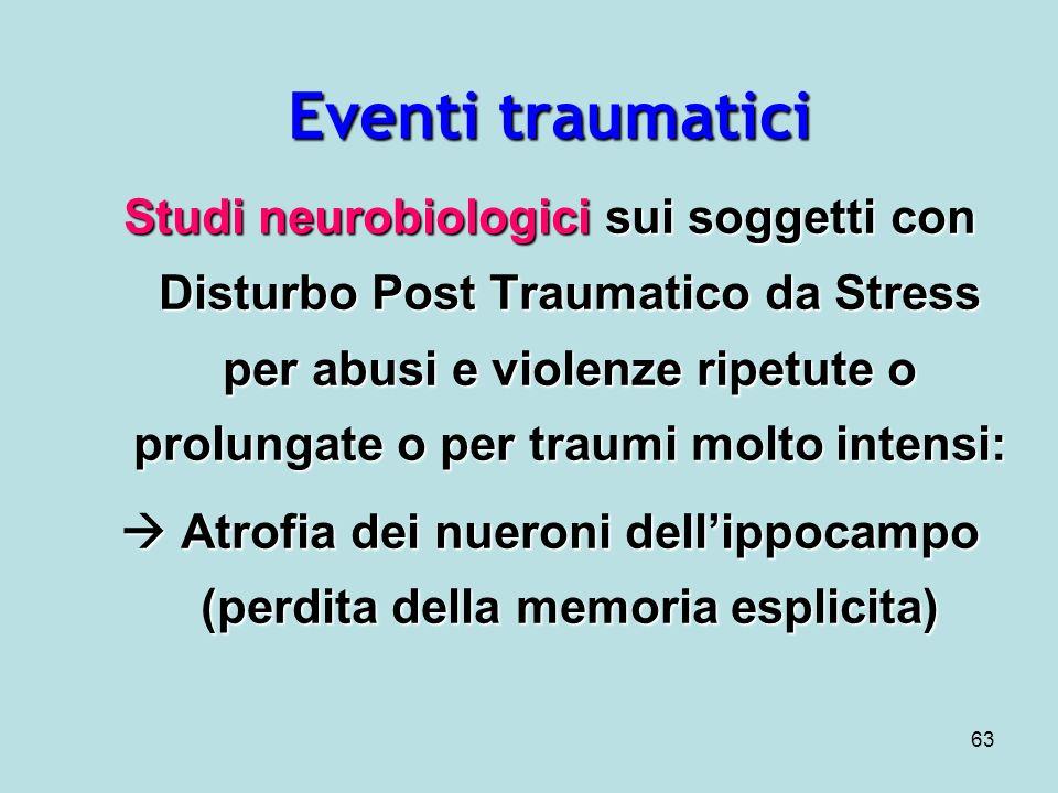 63 Eventi traumatici Studi neurobiologici sui soggetti con Disturbo Post Traumatico da Stress per abusi e violenze ripetute o prolungate o per traumi molto intensi: Atrofia dei nueroni dellippocampo (perdita della memoria esplicita) Atrofia dei nueroni dellippocampo (perdita della memoria esplicita)