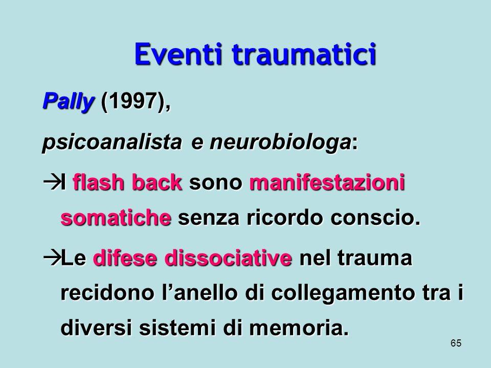 65 Eventi traumatici Pally (1997), psicoanalista e neurobiologa: I flash back sono manifestazioni somatiche senza ricordo conscio.