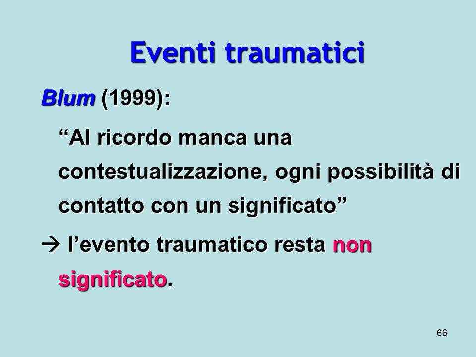 66 Eventi traumatici Blum (1999): Al ricordo manca una contestualizzazione, ogni possibilità di contatto con un significato levento traumatico resta non significato.