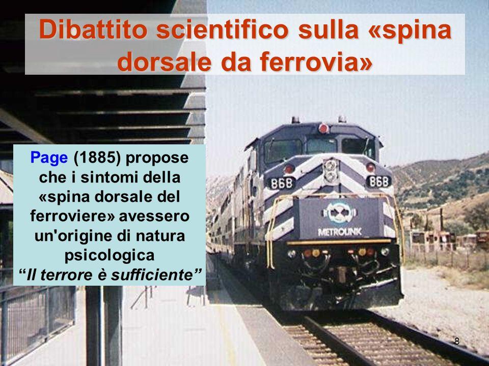 8 Dibattito scientifico sulla «spina dorsale da ferrovia» Page (1885) propose che i sintomi della «spina dorsale del ferroviere» avessero un origine di natura psicologica Il terrore è sufficiente