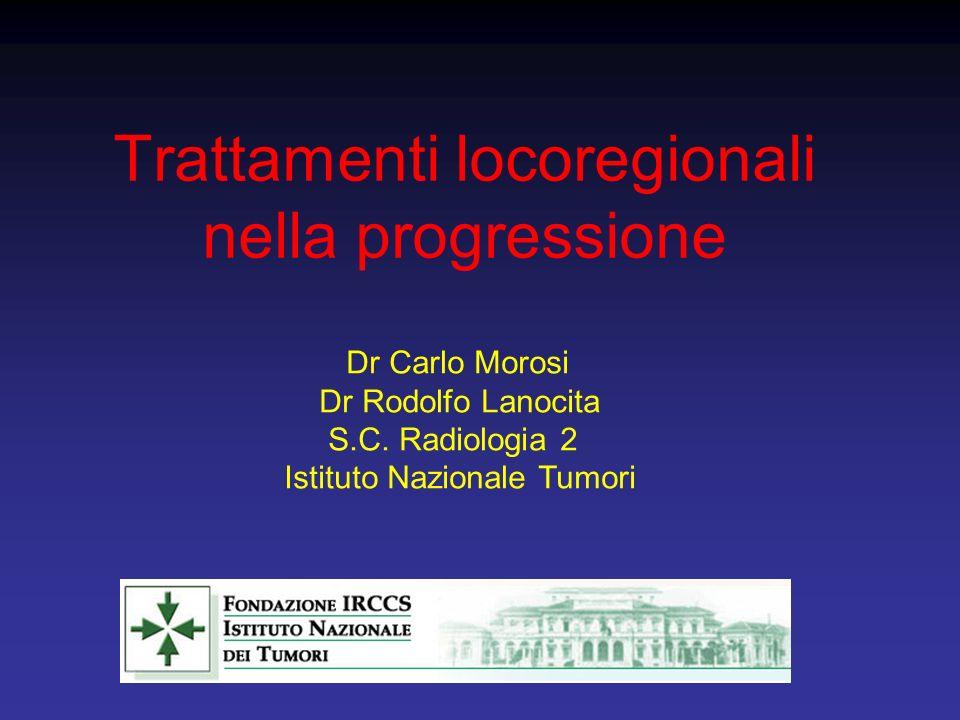 Trattamenti locoregionali nella progressione Dr Carlo Morosi Dr Rodolfo Lanocita S.C. Radiologia 2 Istituto Nazionale Tumori