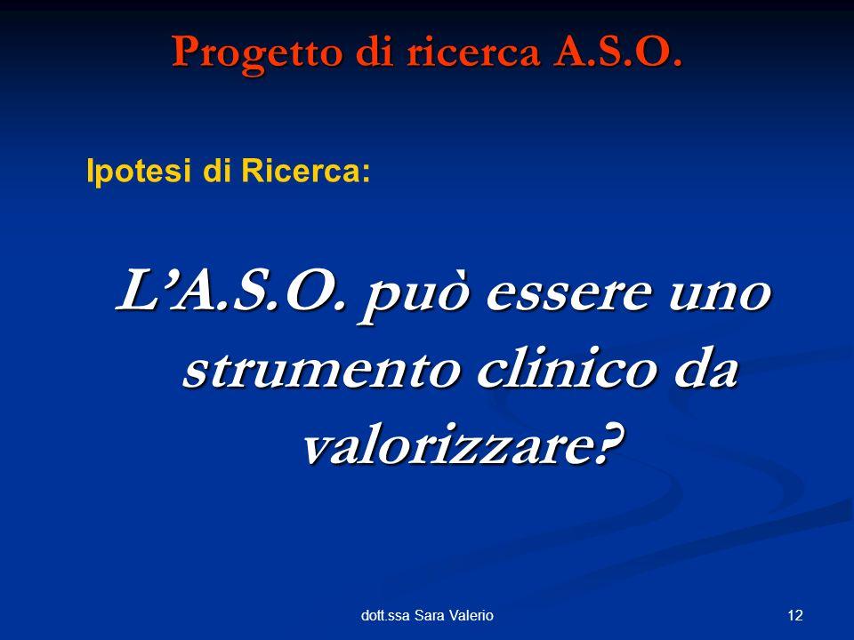 12dott.ssa Sara Valerio Progetto di ricerca A.S.O. LA.S.O. può essere uno strumento clinico da valorizzare? Ipotesi di Ricerca: