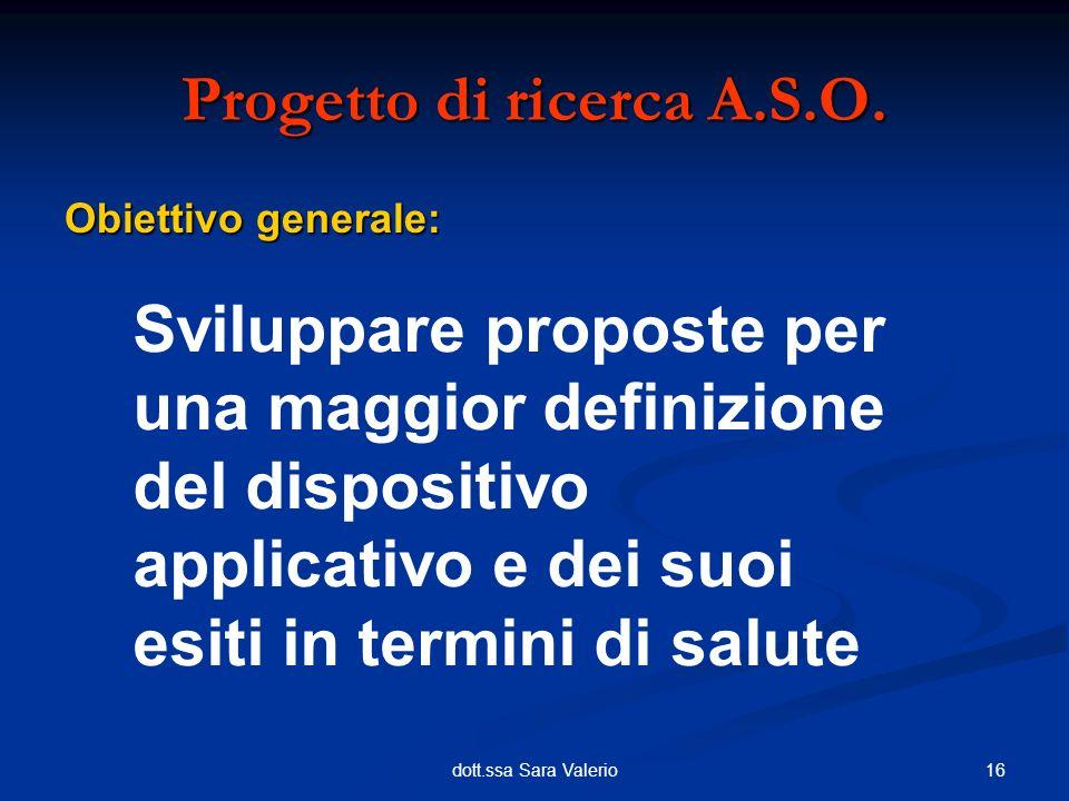 16dott.ssa Sara Valerio Obiettivo generale: Progetto di ricerca A.S.O. Sviluppare proposte per una maggior definizione del dispositivo applicativo e d