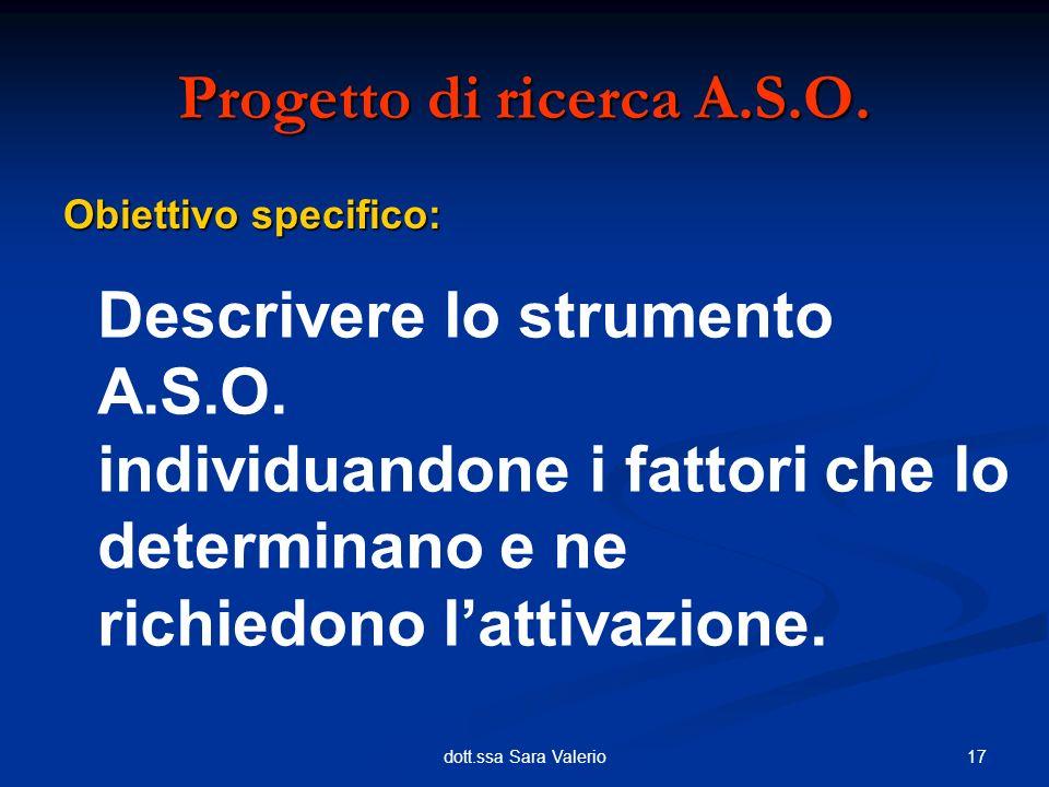 17dott.ssa Sara Valerio Obiettivo specifico: Progetto di ricerca A.S.O. Descrivere lo strumento A.S.O. individuandone i fattori che lo determinano e n