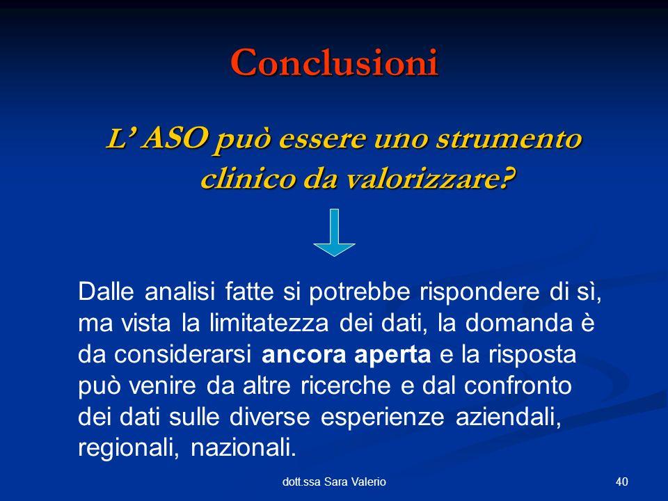40dott.ssa Sara Valerio L ASO può essere uno strumento clinico da valorizzare? Conclusioni Dalle analisi fatte si potrebbe rispondere di sì, ma vista