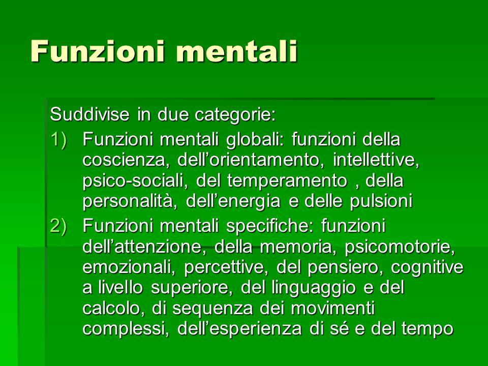 Funzioni mentali Suddivise in due categorie: 1)Funzioni mentali globali: funzioni della coscienza, dellorientamento, intellettive, psico-sociali, del