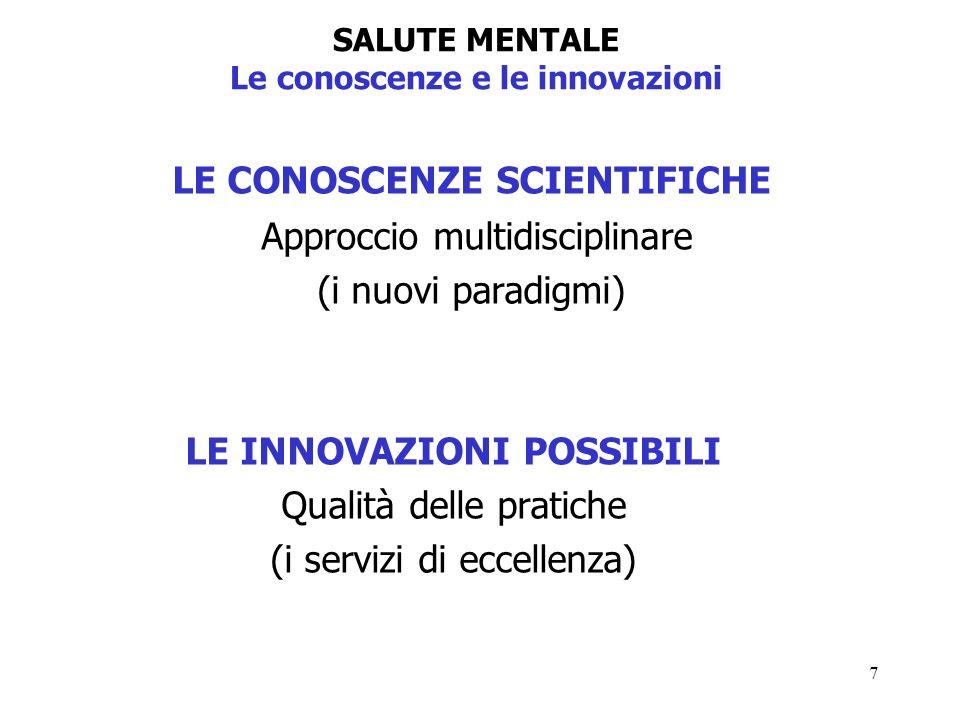 7 SALUTE MENTALE Le conoscenze e le innovazioni LE CONOSCENZE SCIENTIFICHE Approccio multidisciplinare (i nuovi paradigmi) LE INNOVAZIONI POSSIBILI Qualità delle pratiche (i servizi di eccellenza)