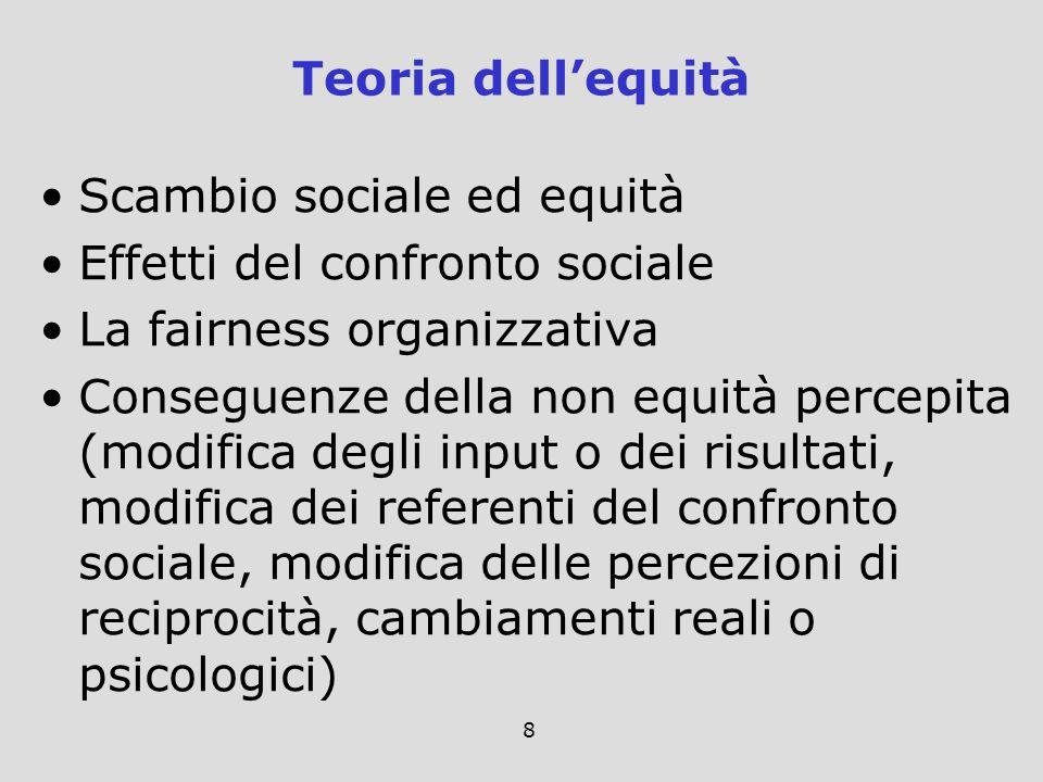 8 Scambio sociale ed equità Effetti del confronto sociale La fairness organizzativa Conseguenze della non equità percepita (modifica degli input o dei