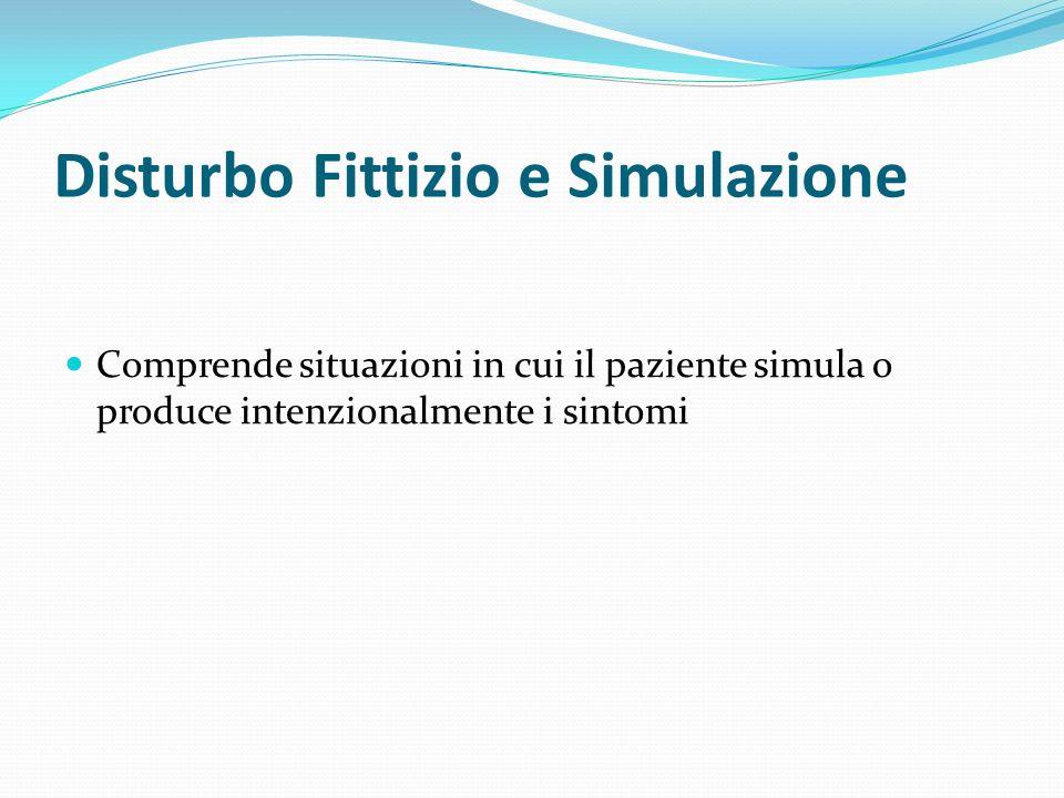 Disturbo Fittizio e Simulazione Comprende situazioni in cui il paziente simula o produce intenzionalmente i sintomi