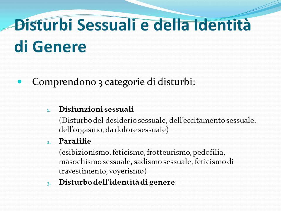 Disturbi Sessuali e della Identità di Genere Comprendono 3 categorie di disturbi: 1. Disfunzioni sessuali (Disturbo del desiderio sessuale, delleccita