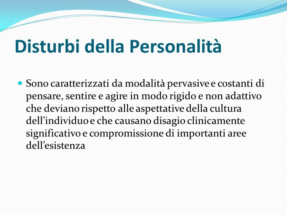 Disturbi della Personalità Sono caratterizzati da modalità pervasive e costanti di pensare, sentire e agire in modo rigido e non adattivo che deviano