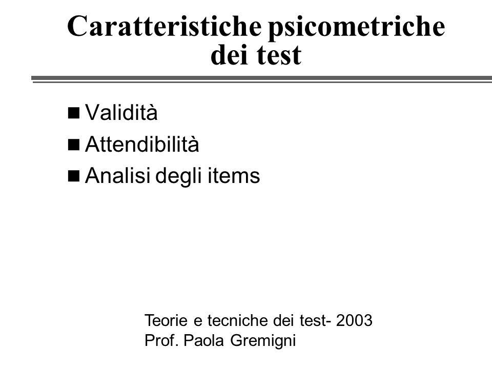 Caratteristiche psicometriche dei test Validità Attendibilità Analisi degli items Teorie e tecniche dei test- 2003 Prof.