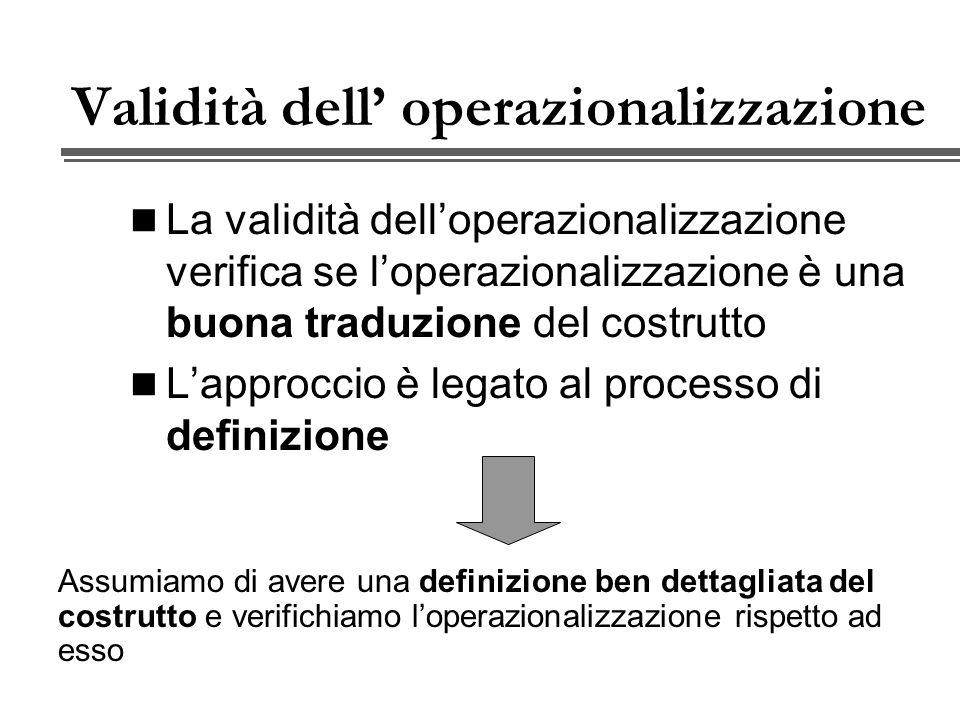 Validità dell operazionalizzazione La validità delloperazionalizzazione verifica se loperazionalizzazione è una buona traduzione del costrutto Lapproccio è legato al processo di definizione Assumiamo di avere una definizione ben dettagliata del costrutto e verifichiamo loperazionalizzazione rispetto ad esso