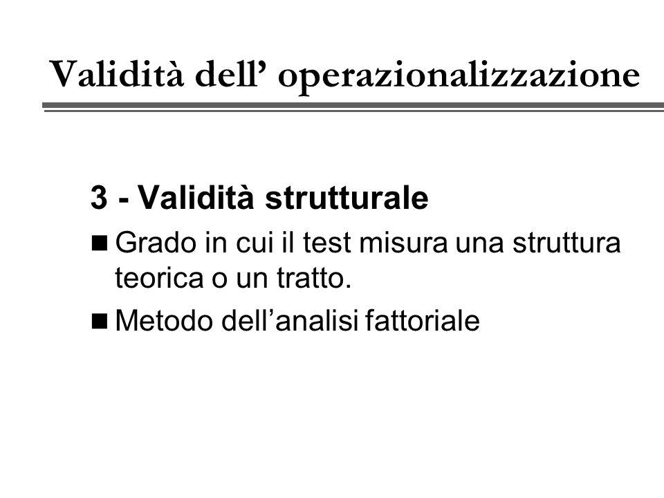Validità dell operazionalizzazione 3 - Validità strutturale Grado in cui il test misura una struttura teorica o un tratto.
