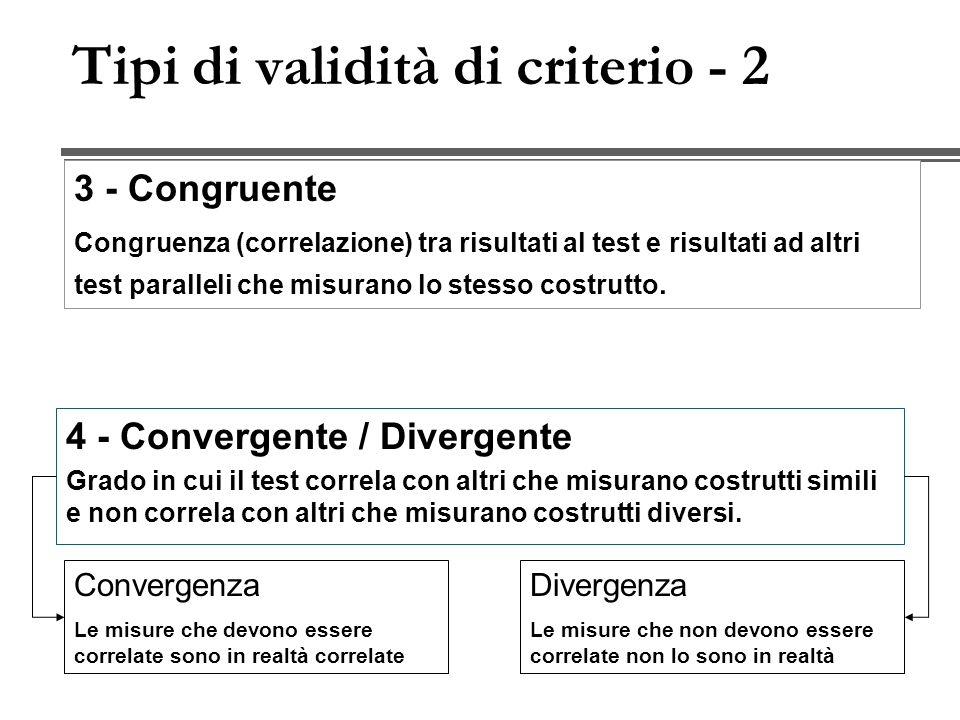 Tipi di validità di criterio - 2 4 - Convergente / Divergente Grado in cui il test correla con altri che misurano costrutti simili e non correla con altri che misurano costrutti diversi.