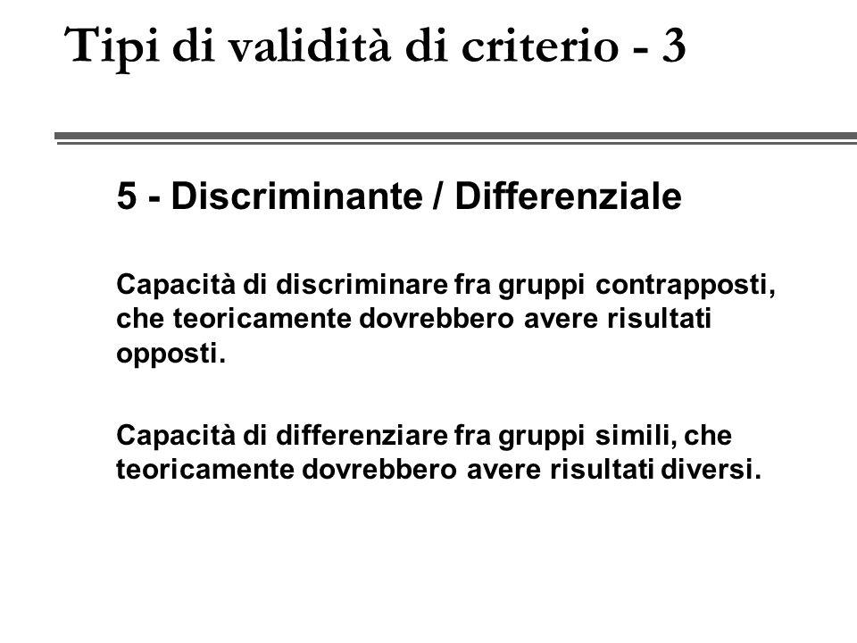 Tipi di validità di criterio - 3 5 - Discriminante / Differenziale Capacità di discriminare fra gruppi contrapposti, che teoricamente dovrebbero avere risultati opposti.