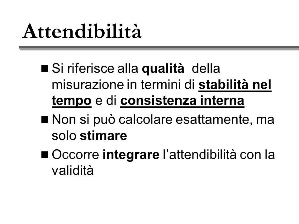 Attendibilità Si riferisce alla qualità della misurazione in termini di stabilità nel tempo e di consistenza interna Non si può calcolare esattamente, ma solo stimare Occorre integrare lattendibilità con la validità