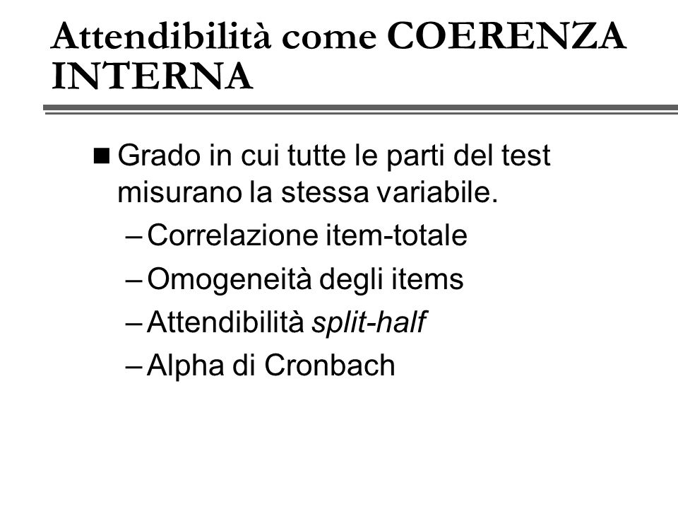 Attendibilità come COERENZA INTERNA Grado in cui tutte le parti del test misurano la stessa variabile.