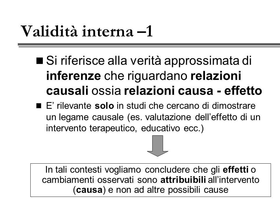 Validità interna –1 Si riferisce alla verità approssimata di inferenze che riguardano relazioni causali ossia relazioni causa - effetto E rilevante solo in studi che cercano di dimostrare un legame causale (es.