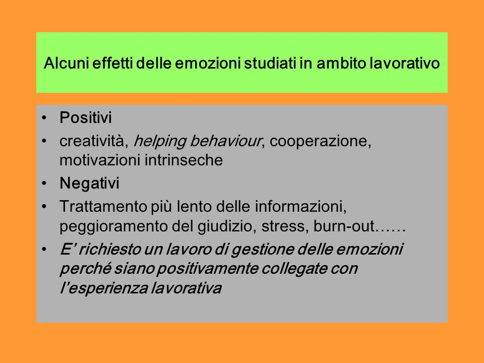 Alcuni effetti delle emozioni studiati in ambito lavorativo Positivi creatività, helping behaviour, cooperazione, motivazioni intrinseche Negativi Trattamento più lento delle informazioni, peggioramento del giudizio, stress, burn-out…… E richiesto un lavoro di gestione delle emozioni perché siano positivamente collegate con lesperienza lavorativa