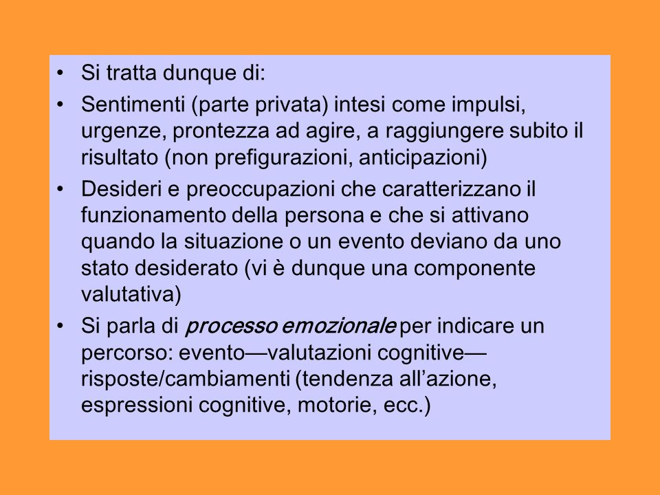 Si tratta dunque di: Sentimenti (parte privata) intesi come impulsi, urgenze, prontezza ad agire, a raggiungere subito il risultato (non prefigurazioni, anticipazioni) Desideri e preoccupazioni che caratterizzano il funzionamento della persona e che si attivano quando la situazione o un evento deviano da uno stato desiderato (vi è dunque una componente valutativa) Si parla di processo emozionale per indicare un percorso: eventovalutazioni cognitive risposte/cambiamenti (tendenza allazione, espressioni cognitive, motorie, ecc.)