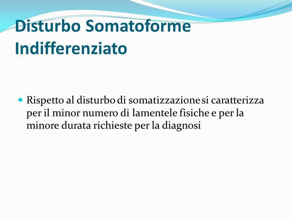 Disturbo Somatoforme Indifferenziato Rispetto al disturbo di somatizzazione si caratterizza per il minor numero di lamentele fisiche e per la minore d