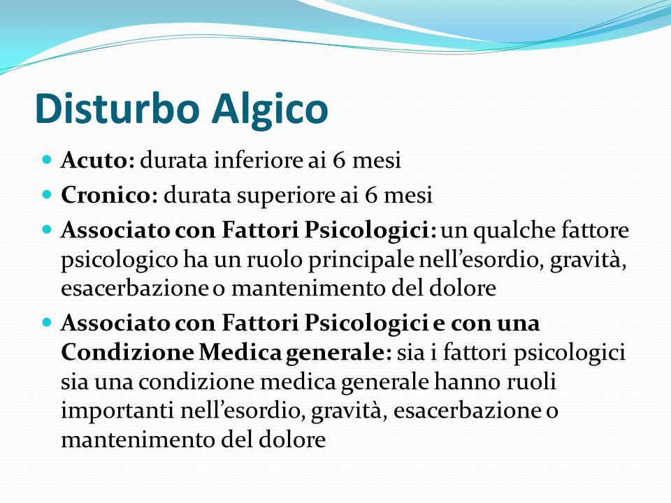 Disturbo Algico Acuto: durata inferiore ai 6 mesi Cronico: durata superiore ai 6 mesi Associato con Fattori Psicologici: un qualche fattore psicologic