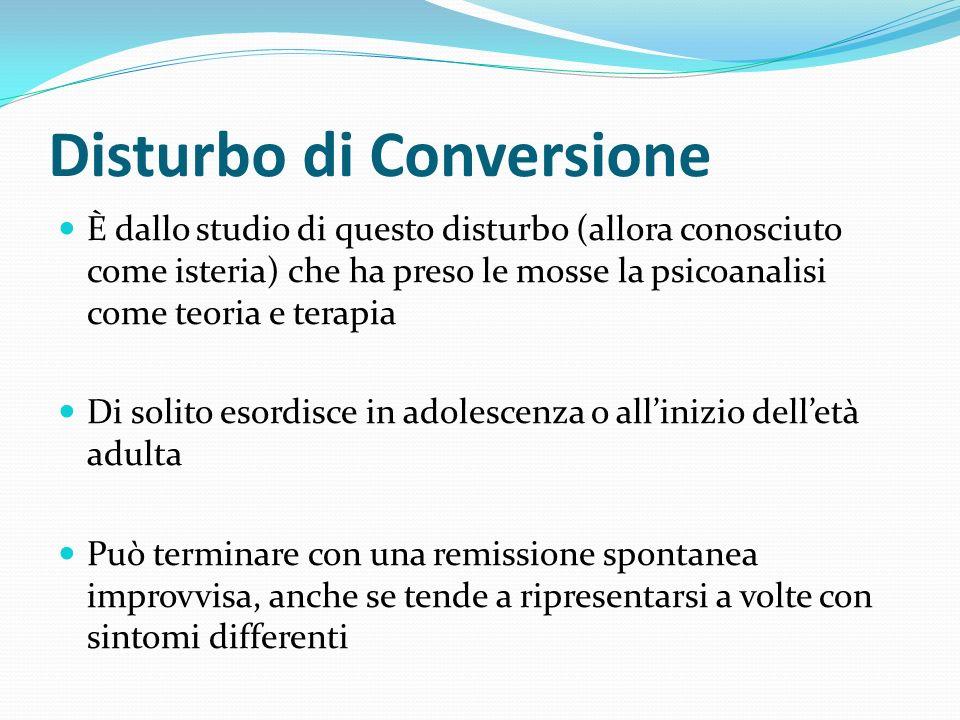 Disturbo di Conversione È dallo studio di questo disturbo (allora conosciuto come isteria) che ha preso le mosse la psicoanalisi come teoria e terapia