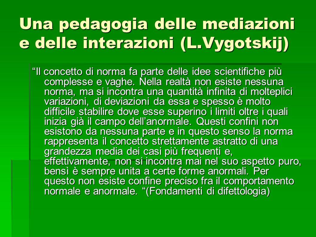 Una pedagogia delle mediazioni e delle interazioni (L.Vygotskij) Il concetto di norma fa parte delle idee scientifiche più complesse e vaghe.