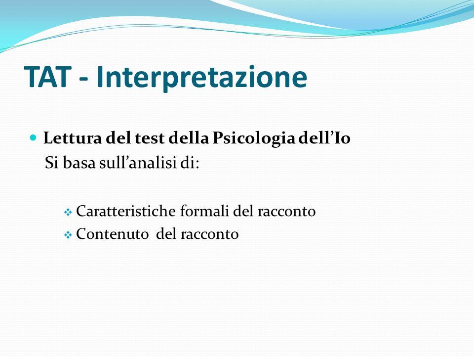 TAT - Interpretazione Lettura del test della Psicologia dellIo Si basa sullanalisi di: Caratteristiche formali del racconto Contenuto del racconto