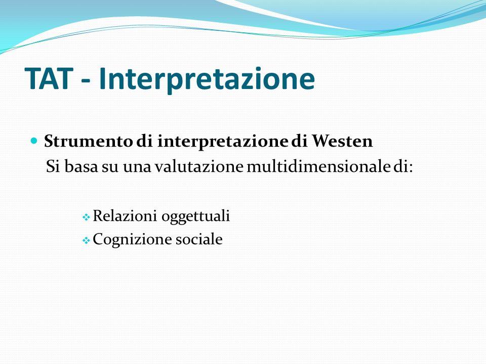 TAT - Interpretazione Strumento di interpretazione di Westen Si basa su una valutazione multidimensionale di: Relazioni oggettuali Cognizione sociale