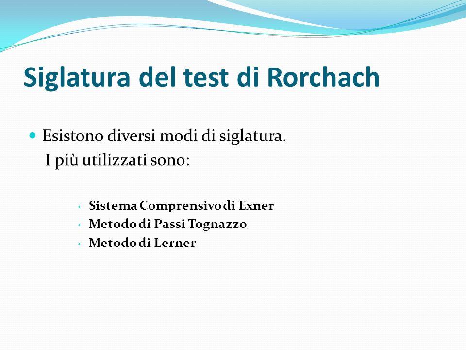 Siglatura del test di Rorchach Esistono diversi modi di siglatura. I più utilizzati sono: Sistema Comprensivo di Exner Metodo di Passi Tognazzo Metodo