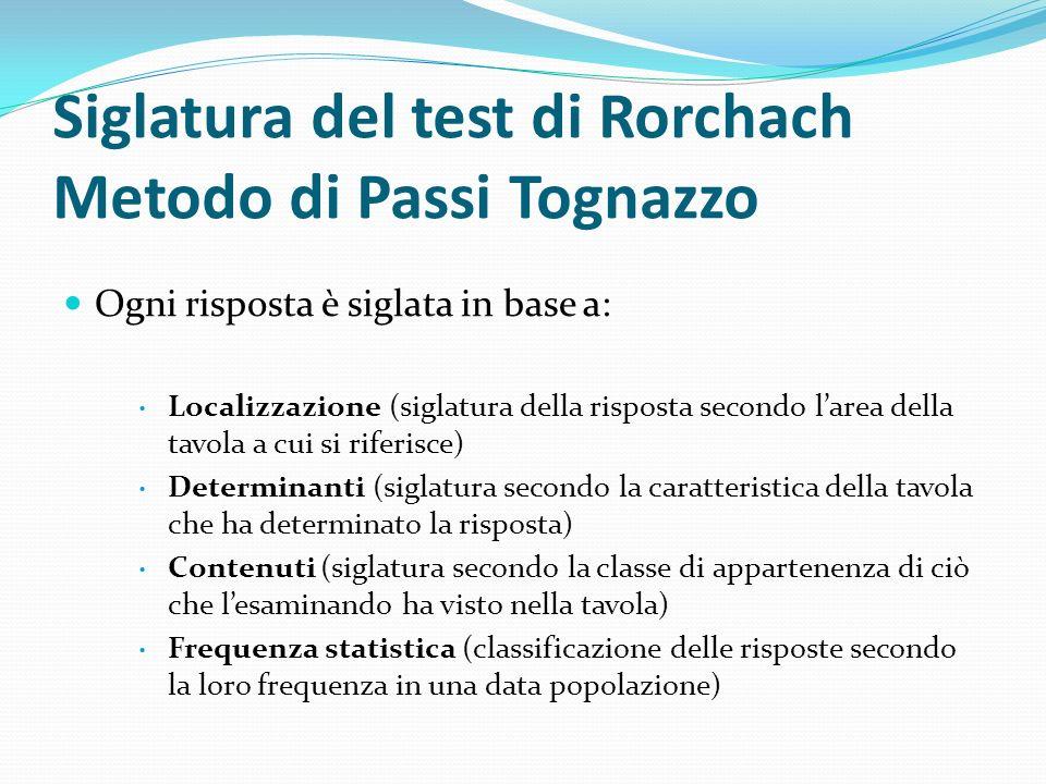 Siglatura del test di Rorchach Metodo di Passi Tognazzo Ogni risposta è siglata in base a: Localizzazione (siglatura della risposta secondo larea dell