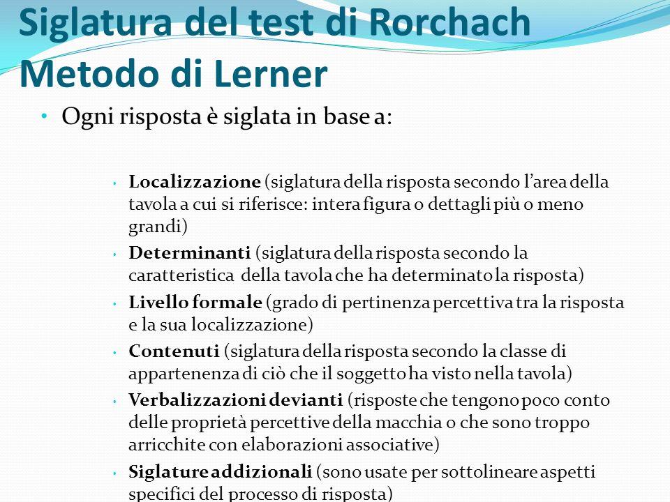 Siglatura del test di Rorchach Metodo di Lerner Ogni risposta è siglata in base a: Localizzazione (siglatura della risposta secondo larea della tavola