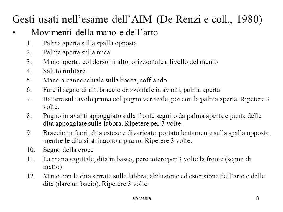 aprassia8 Gesti usati nellesame dellAIM (De Renzi e coll., 1980) Movimenti della mano e dellarto 1.Palma aperta sulla spalla opposta 2.Palma aperta su