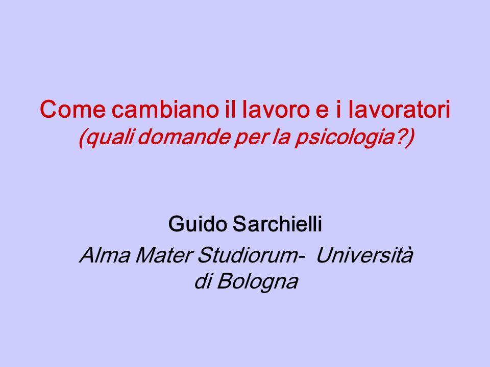 Come cambiano il lavoro e i lavoratori (quali domande per la psicologia?) Guido Sarchielli Alma Mater Studiorum- Università di Bologna