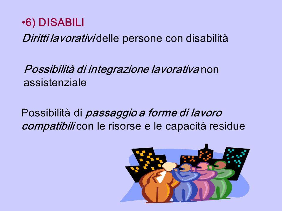 6) DISABILI Diritti lavorativi delle persone con disabilità Possibilità di integrazione lavorativa non assistenziale Possibilità di passaggio a forme