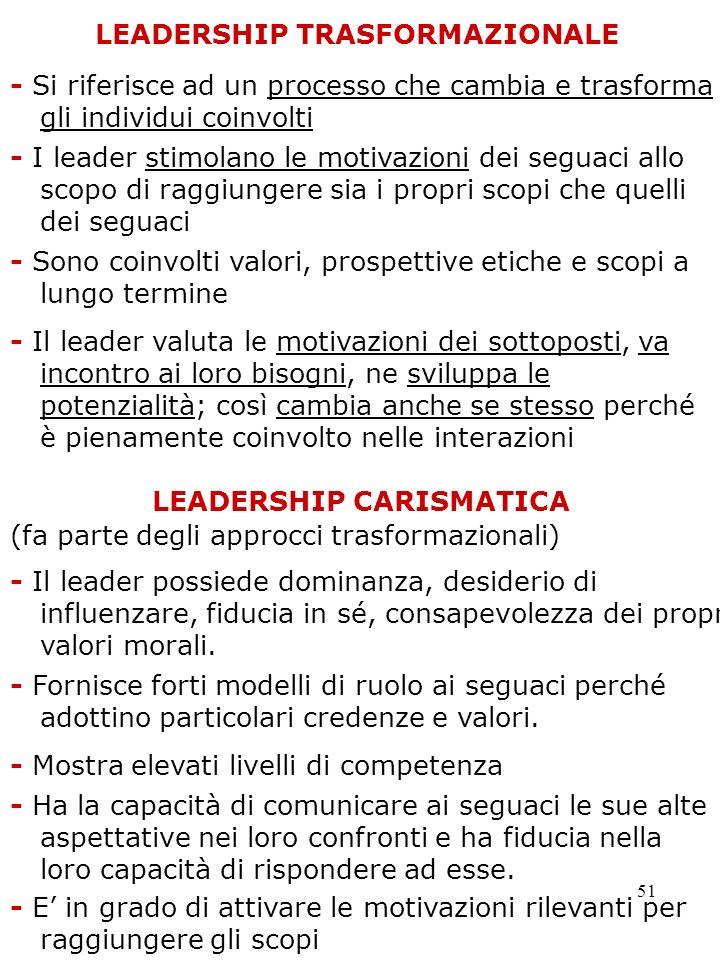 51 LEADERSHIP TRASFORMAZIONALE - Si riferisce ad un processo che cambia e trasforma gli individui coinvolti - Il leader valuta le motivazioni dei sott