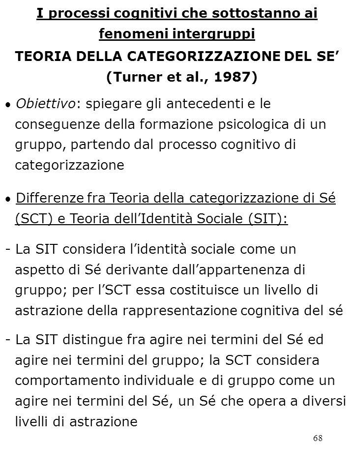 68 I processi cognitivi che sottostanno ai fenomeni intergruppi TEORIA DELLA CATEGORIZZAZIONE DEL SE (Turner et al., 1987) - La SIT considera lidentit