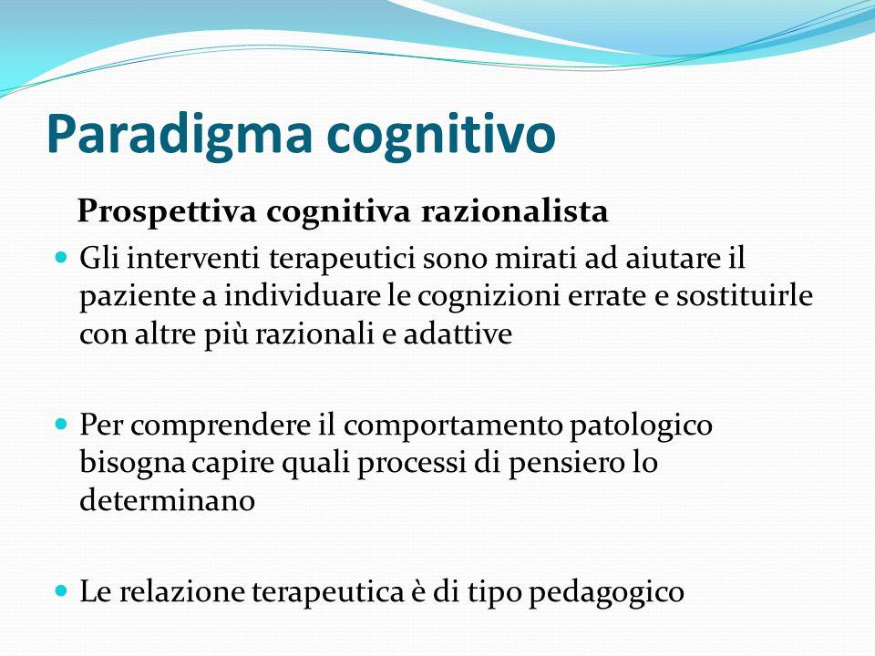 Paradigma cognitivo Prospettiva cognitiva razionalista Gli interventi terapeutici sono mirati ad aiutare il paziente a individuare le cognizioni errat