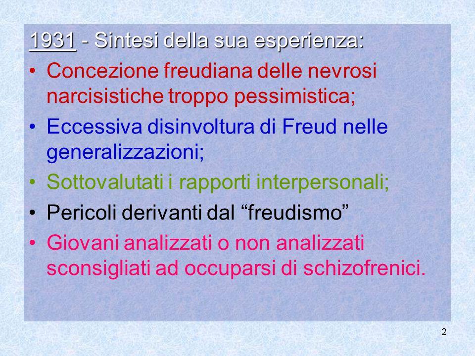 2 1931 - Sintesi della sua esperienza: Concezione freudiana delle nevrosi narcisistiche troppo pessimistica; Eccessiva disinvoltura di Freud nelle gen